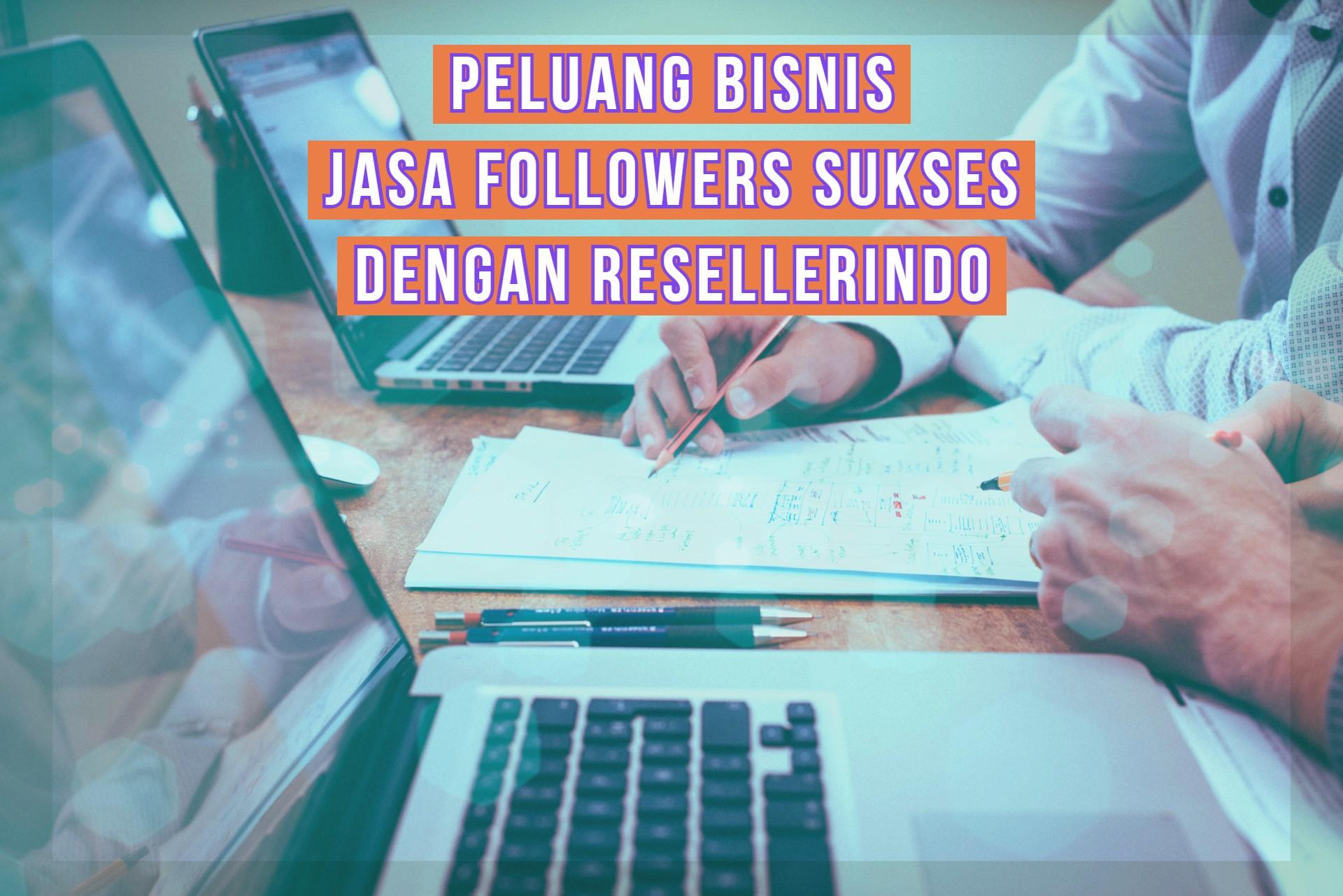 Peluang Bisnis Jasa Followers Sukses dengan Resellerindo